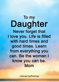 To my  Daughter  Never forget that  I love you. Life is filled  with hard times and  good times. Learn  from everything you  can. Be the woman l  know you can be.  Mom  LifeLearnedFeelings <3