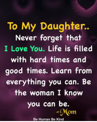 Life, Love, and Memes: To My Daughter..  Never forget that  I Love You. Life is filled  with hard times and  good times. Learn from  everything you can. Be  the woman I know  you can be.  Mom  Be Human Be Kind