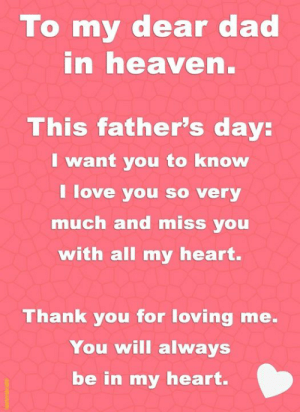 Dad, Fathers Day, and Heaven: To my dear dad  in heaven.  This father's day:  I want you to know  I love you so very  much and miss you  with all my heart.  Thank you for loving me.  You will always  be in my heart.  JauSMaN