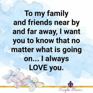 Family, Friends, and Love: To my family  and friends near by  and far away, I want  you to know that no  matter what is going  on... I always  LOVE you.  Purple Slower <3