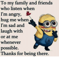 Family Meme: To my family and friends  who listen when  I'm angry  hug me when  I'm sad and  laugh with  or at me  whenever  possible.  Thanks for being there.