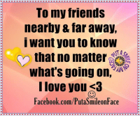 Facebook, Friends, and Love: To my friends  nearby far away,  I want you to know  that no matter  what's going on,  I love you <3  Facebook.com/PutaSmileonFace