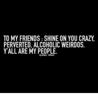 😘😘😘: TO MY FRIENDS SHINE ON YOU CRAZY  PERVERTED, ALCOHOLIC WEIRDOS  Y ALL ARE MY PEOPLE. 😘😘😘