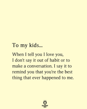 Youre The Best: To my kids..  When I tell you I love you,  I don't say it out of habit or to  make a conversation. I say it to  remind you that you're the best  thing that ever happened to me.  RELATIONSHIP  RULES
