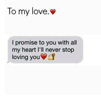 To my love.  I promise to you with all  my heart l'll never stop  loving youEs