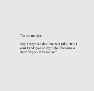 Paradise, Mother, and Fallen: To my mother,  May every tear that has ever fallen from  your tired eyes on my behalf become a  river for you in Paradise.""