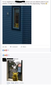 regice: just saw this happening on my facebook newsfeed : To my neighbours at  window. It made my weekday mornings way less depressing. Thanks  please put your pikachu back in your  LikeCommentShare  0370   70  got you!  Unlike Reply 33-14 mins regice: just saw this happening on my facebook newsfeed