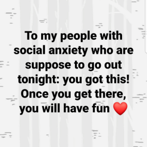 You got this!: To my people with  social anxiety who are  suppose to go out  tonight: you got this!  Once you get there,  you will have fun You got this!