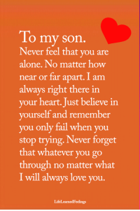 <3: To my son  Never feel that you are  alone. No matter how  near or far apart. I am  always right there in  your heart. Just believe in  yourself and remember  you only fail when you  stop trying, Never forget  that whatever you go  through no matter what  I will always love you.  LifeLearnedFeelings <3