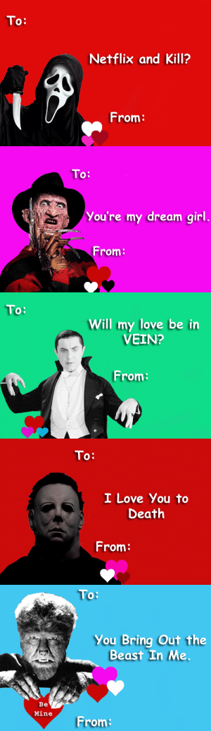 Life, Love, and Monster: To:  Netflix and Kill?  From:   To:  You're my dream girl  From:   To:  Will my love be in  VEIN?  From:   To:  I Love You to  Death  From:   To:  You Bring Out the  Beast In Me  Be  Mine  From: hardcockforhitchcock: Horror Valentines for the monster in your life by hardcockforhitchcock. Please don't remove credit!