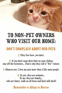 """Clothes, Dank, and Pets: TO NON-PET OWNERS  WHO VISIT OUR HOME  DON'T COMPLAIN ABOUT OUR PETS  1. They live here, you don't.  2. If you don't want their hair on your clothes.  stay off the furniture... That's why they call it """"Fur""""-niture.  3. Chances are. I love my pets more than I like most people.  4. To you, they are animals  To me, they are family...  who are hairy, walk on all fours and don't talk back!  Remember to Adopt or Rescue"""