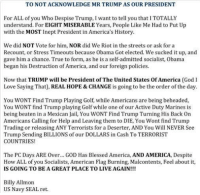 LIKE this if you agree with this NAVY SEAL: TO NOT ACKNOWLEDGE MR TRUMP AS OUR PRESIDENT  For ALL of you Who Despise Trump, Iwant to tell you that I TOTALLY  understand. For EIGHT MISERABLE Years, People Like Me Had to Put Up  with the MOST Inept President in America's History.  We did NOT Vote for him, NOR did We Riot in the streets or ask for a  Recount, or Stress Timeouts because Obama Got elected. We sucked it up, and  gave him a chance. True to form, as he is a self-admitted socialist, obama  began his Destruction of America, and our foreign policies.  Now that TRUMP will be President of The United States of America (God 1  Love Saying That)  REAL HOPE & CHANGE is going to be the order of the day.  You WONT Find Trump Playing Golf, while Americans are being beheaded,  You WONT find Trump playing Golf while one of our Active Duty Marines is  being beaten in a Mexican Jail, You WONT Find Trump Turning His Back on  Americans Calling for Help and Leaving them to DIE, You Wont find Trump  Trading or releasing ANY Terrorists for a Deserter, AND You Will NEVER See  Trump Sending BILLIONS of our DOLLARS in Cash To TERRORIST  COUNTRIES  The PC Days ARE Over... GoD Has Blessed America, AND AMERICA, Despite  How ALL of you Socialists, American Flag Burning, Malcontents, Feel about it,  IS GOING TO BE A GREAT PLACE TO LIVE AGAIN!!!  Billy Allmon  US Navy SEAL ret. LIKE this if you agree with this NAVY SEAL