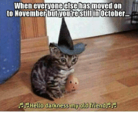 Old, Darkness, and October: to November butyoutre stillin  When everyoneelsehasmoved on  October  FHello darkness my old friendjar