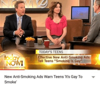 "News, Smoking, and Anti: to  NOW  TODAY'S TEENS  Effective New Anti-Smoking Ads  Tell Teens ""Smoking Is Gay""  ONON NEWS NE  New Anti-Smoking Ads Warn Teens 'It's Gay To  Smoke'"