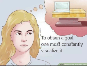 wiki how: To obtain a goal,  one must constantly  visualize it  wiki How to Keep a Straight Face