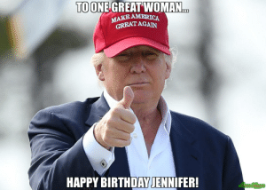 No problem meme - Trump thumb up (86460) • MemesHappen: TO ONE GREAT WOMAN  MAKE AMERICA  GREAT AGAN  HAPPY BIRTHDAY JENNIFER! No problem meme - Trump thumb up (86460) • MemesHappen
