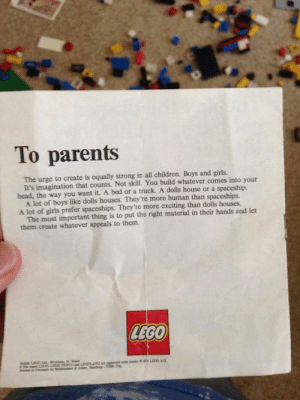 A letter from 1974 to parents included in any lego box, encouraging them to let their children be creative.: To parents  The urge to create is equally strong in all children. Boys and girls.  It's imagination that counts. Not skill. You build whatever comes into your  head, the way you want it. A bed or a truck. A dolls house or a spaceship.  A lot of boys like dolls houses. They're more human than spaceships.  A lot of girls prefer spaceships. They're more exciting than dolls houses.  The most important thing is to put the right material in their hands and let  them create whatever appeals to them.  LEGO  LIGLad W  wn  L A  deke  -  Cemeny Min A letter from 1974 to parents included in any lego box, encouraging them to let their children be creative.