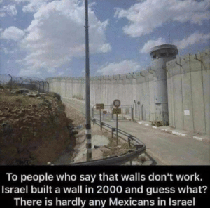 Work, Guess, and Israel: To people who say that walls don't work.  Israel built a wall in 2000 and guess what?  There is hardly any Mexicans in Israel Walls Don't Work?