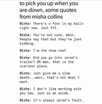 spn Supernatural spnfamily jaredpadalecki jensenackles mishacollins sam dean winchesters castiel destiel fandom ship otp: to pick you up when you  are down, some quotes  from misha collins  Misha: There's a foot in my balls  right now. Just FYI  Misha: You're not cute, West.  People say that but they're just  kidding.  Misha: I'm the shoe chef  Misha: Did you go into Jared's  trailer? Oh man, that is the  scariest place.  Misha Just give me a slow  death  wait, that's not what I  want.  Misha: I don't like working with  you two. Just as an aside.  Misha: It's always Jared's fault. spn Supernatural spnfamily jaredpadalecki jensenackles mishacollins sam dean winchesters castiel destiel fandom ship otp