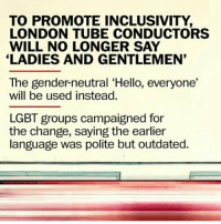 this is so awesome! -char: TO PROMOTE INCLUSIVITY,  LONDON TUBE CONDUCTORS  WILL NO LONGER SAY  LADIES AND GENTLEMEN'  The gender-neutral 'Hello, everyone,  will be used instead.  LGBT groups campaigned for  the change, saying the earlier  language was polite but outdated. this is so awesome! -char