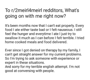 Bad, Family, and Food: To r/2meirl4meirl redditors, What's  going on with me right now?  It's been months now that I can't eat properly. Every  food I ate either taste bad or I felt nauseous. I still  feel the hunger and everytime I ate I just try to  swallow it much as I can before I felt terrible. I tried  home cooked meals and food delivered  Ever since I got denied on therapy by my family, I  can't get straight answer for my current problems.  So I'm trying to ask someone with experience or  expert in these situations  And sorry for my terrible english attempt. I'm not  good at conversing with people. 2meirl4meirl?