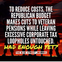 Memes, Taxes, and Budget: TO REDUCE COSTS THE  REPUBLICAN BUDGET  MAKES CUTS TO VETERAN  PENSIONS WHILE LEAVING  EXCESSIVE CORPORATE TAX  LOOPHOLES UNTOUCHED  HAD ENOUGH  YET?  THE BLUE STREET JOURNAL Share if you've had enough of Republican greed.   Via The Blue Street Journal