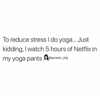 (via unknown): To reduce stress l do yoga... Just  kidding, I watch 5 hours of Netflix in  my yoga pants esary  @sarcasm_only (via unknown)