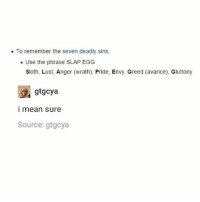 S L A P E G G - Max textpost textposts: To remember the seven deadly sins:  Use the phrase SLAP EGG  Sloth, Lust, Anger (wrath), Pride, Envy, Greed (avarice), Gluttony  gtgcya  I mean sure  Source: gtgcya S L A P E G G - Max textpost textposts