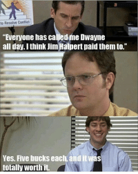 """That's cheap lol: to Resolve Conflict  """"Everyone has called me Dwayne  all day. I think Jim Halpert paid them to.""""  Yes. Five bucks each, and it was  totally worth it That's cheap lol"""
