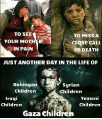 Finance, Memes, and Iraqi: TO SEE  TO MISS A  YOUR MOTHER  CLOSE CALL  IN PAIN  OF DEATH  JUST ANOTHER DAY IN THE LIFE OF  Rohingan  Syrian  Children  Children  Iraqi  Yemeni  Children  Children  Gaza childre Shame on western warmonger officials for financing everyone of these atrocities; these deaths; these wars...