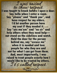"It's called respect ~<3~ The Horse Mafia® ~<3~: to show heSpect  I was taught to knock before I open a door.  Say hello when I enter a room,  Say ""please"" and ""thank you"", and  have respect for my elders.  I'd let another person have  my seat if they needed it. ee  Say ""yes ma'am"" and ""no sir"" and  help others when they need help-  not stand on the sidelines and watch.  Hold the door for the person  behind me, say ""excuse me""  when it is needed and love  people for who they are and  not for what I can get from thenm  And, most importantly, I was  raised to treat people exactly how I  would like to be treated by others.  Ies callet respect  Tt'5 It's called respect ~<3~ The Horse Mafia® ~<3~"
