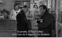 having coffee: To smoke, to have coffee  and if you do it together, it's fantastic.
