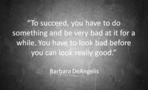 """Bad, Good, and Can: """"To succeed, you have to do  something and be very bad at it for a  while. You have to look bad before  you can look really good.""""  Barbara DeAngelis"""