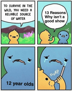 Tumblr, Blog, and Good: TO SURVIVE IN THE  WILD, YOU NEED A  RELIABLE SOURCE  OF WATER  13 Reasons  Why isn't a  good show  2 year olds  RP  SV  12 year olds memecage:  The Truth