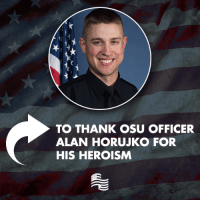 Police, Office, and Ohio: TO THANK OSU OFFICER  ALAN HORUJKO FOR  HIS HEROISM Yesterday, 28-year-old Ohio State police officer Alan Horujko saved countless lives when he shot and killed the suspected terrorist attacker on Ohio State's campus. Please join us in thanking Officer Horujko!