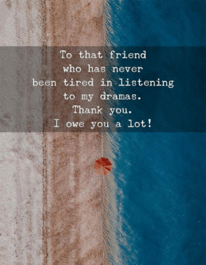 Thank You, Never, and Been: To that friend  who has never  been tired in listening  to my dramas  Thank you.  I owe you a lot!
