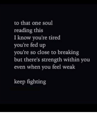 Soul, One, and Fed Up: to that one soul  reading this  I know you're tired  you're fed up  you're so close to breaking  but there's strength within you  even when you feel weak  keep fighting Just Leaving This Here