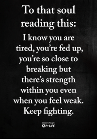 <3: To that soul  reading this  I know you are  tired, you're fed up,  you're so close to  breaking but  there's strength  within you even  when vou feel weak.  Keep fighting.  1S.  Lessons Taught  ByLIFE <3