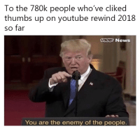 News, youtube.com, and Treason: To the 780k people who've cliked  thumbs up on youtube rewind 2018  so far  ICB News  You are the enemy of the people This is treason