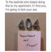 Ass, Memes, and Amazing: To the asshole who keeps doing  this to my apartment. If I find you,  I'm going to kick your ass.  40  Apartment  not  Fond Simply amazing.