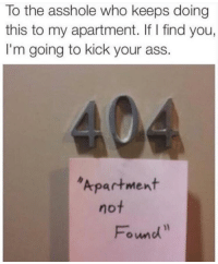 "Ass, Tumblr, and Blog: To the asshole who keeps doing  this to my apartment. If I find you,  I'm going to kick your ass.  Apartment  Found <p><a href=""http://memehumor.net/post/165877822867/404-apartment-not-found"" class=""tumblr_blog"">memehumor</a>:</p>  <blockquote><p>404 apartment not found</p></blockquote>"