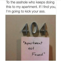 Ass, Love, and Memes: To the asshole who keeps doing  this to my apartment. If I find you,  I'm going to kick your ass.  Apartment  not  Found i love it