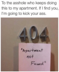 Ass, Asshole, and Who: To the asshole who keeps doing  this to my apartment. If I find you,  I'm going to kick your ass.  Apartment  not  Fomd