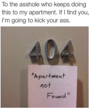 "(oc-ultralitma gaming, google+): To the asshole who keeps doing  this to my apartment. If I find you,  I'm going to kick your ass.  Apartment  not  Fownd"" (oc-ultralitma gaming, google+)"