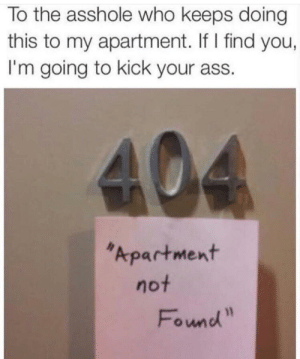 memehumor:  404 apartment not found: To the asshole who keeps doing  this to my apartment. If I find you,  I'm going to kick your ass.  Apartment  Found memehumor:  404 apartment not found