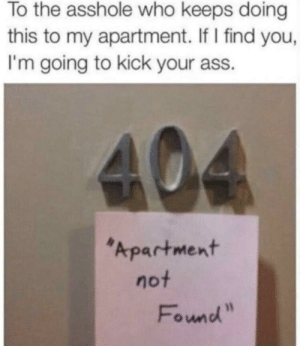 "Hey, that's pretty good: To the asshole who keeps doing  this to my apartment. If I find you,  I'm going to kick your ass.  404  Apartment  not  Found"" Hey, that's pretty good"