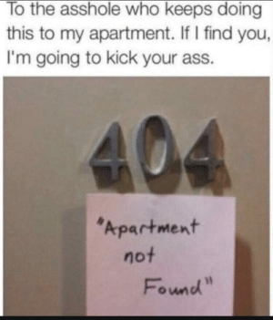 "Error 404: Post not found: To the asshole who keeps doing  this to my apartment. If I find you,  I'm going to kick your ass.  404  Apartment  not  Found"" Error 404: Post not found"