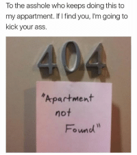 Ass, Meme, and Memes: To the asshole who keeps doing this to  my appartment. If I find you, I'm going to  kick your ass  Apartment  not  Found I don't know who you are. I don't know what you want. If you are looking for ransom, I can tell you I don't have money. But what I do have are a very particular set of skills; skills I have acquired over a very long career. Skills that make me a nightmare for people like you. If you stop doing this now, that'll be the end of it. I will not look for you, I will not pursue you. But if you don't, I will look for you, I will find you, and I will make a meme out of you.