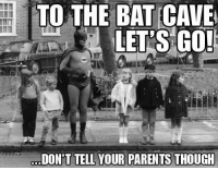 Hnng: TO THE BAT CAVE  LET'S GO!  DONPT TELL YOUR PARENTS THOUGH