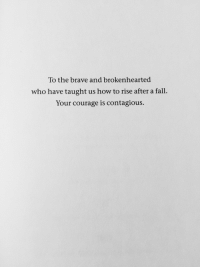 The Brave: To the brave and brokenhearted  who have taught us how to rise after a fall.  Your courage is contagious.